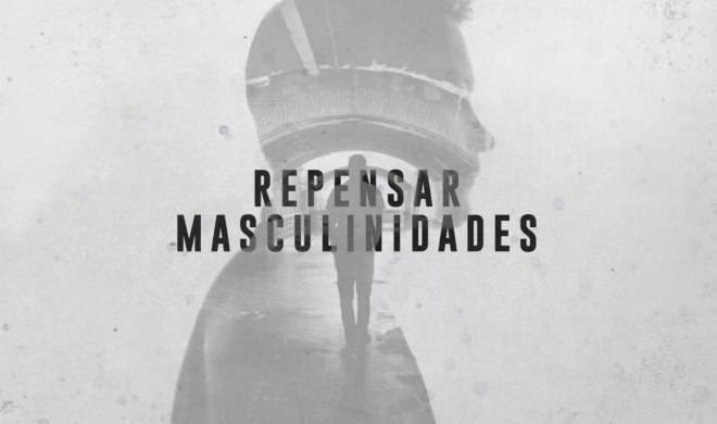 Vídeo-reportagem | Repensar Masculinidades