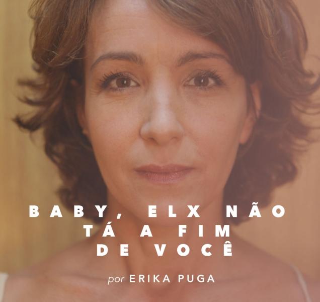 Baby, elx não tá a fim de você, por Erika Puga